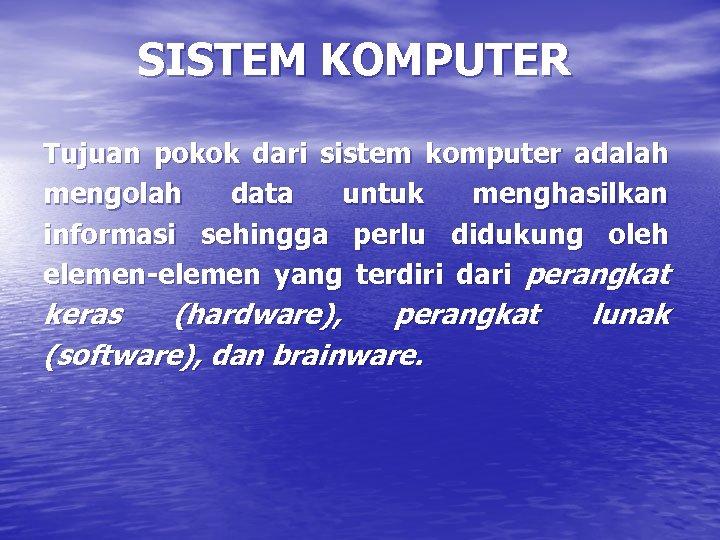 SISTEM KOMPUTER Tujuan pokok dari sistem komputer adalah mengolah data untuk menghasilkan informasi sehingga
