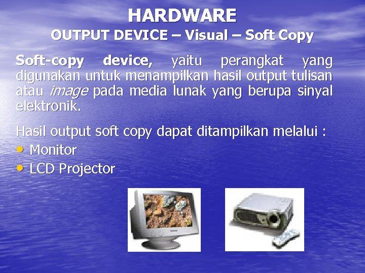 HARDWARE OUTPUT DEVICE – Visual – Soft Copy Soft-copy device, yaitu perangkat yang digunakan