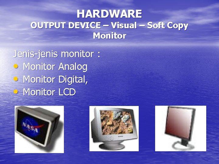 HARDWARE OUTPUT DEVICE – Visual – Soft Copy Monitor Jenis-jenis monitor : • Monitor