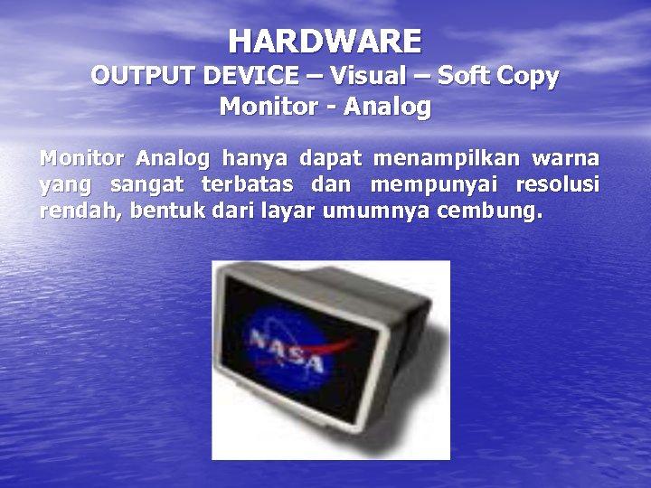 HARDWARE OUTPUT DEVICE – Visual – Soft Copy Monitor - Analog Monitor Analog hanya