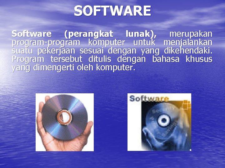 SOFTWARE Software (perangkat lunak), merupakan program-program komputer untuk menjalankan suatu pekerjaan sesuai dengan yang