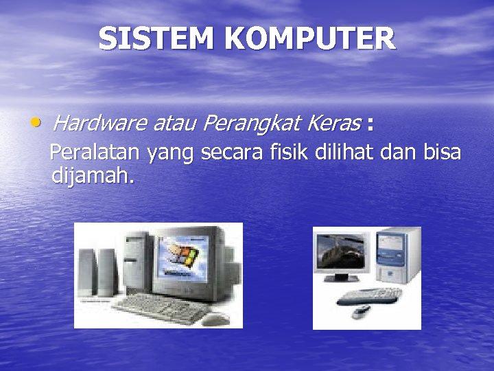 SISTEM KOMPUTER • Hardware atau Perangkat Keras : Peralatan yang secara fisik dilihat dan