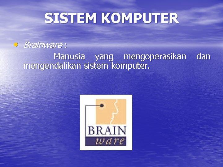 SISTEM KOMPUTER • Brainware : Manusia yang mengoperasikan mengendalikan sistem komputer. dan