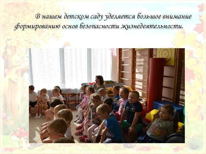 В нашем детском саду уделяется большое внимание формированию основ безопасности жизнедеятельности.