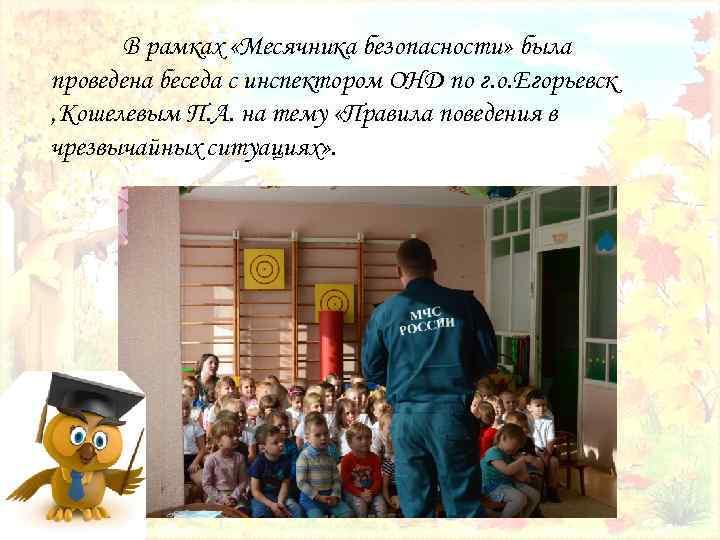 В рамках «Месячника безопасности» была проведена беседа с инспектором ОНД по г. о. Егорьевск
