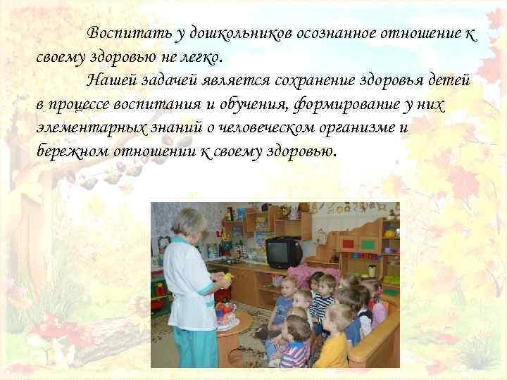 Воспитать у дошкольников осознанное отношение к своему здоровью не легко. Нашей задачей является сохранение