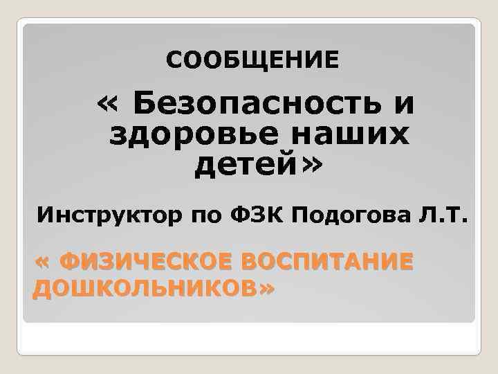 СООБЩЕНИЕ « Безопасность и здоровье наших детей» Инструктор по ФЗК Подогова Л. Т. «