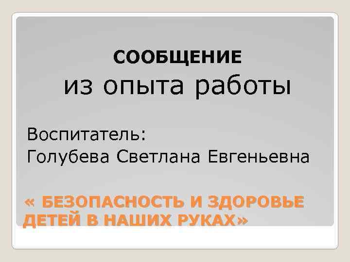 СООБЩЕНИЕ из опыта работы Воспитатель: Голубева Светлана Евгеньевна « БЕЗОПАСНОСТЬ И ЗДОРОВЬЕ ДЕТЕЙ В