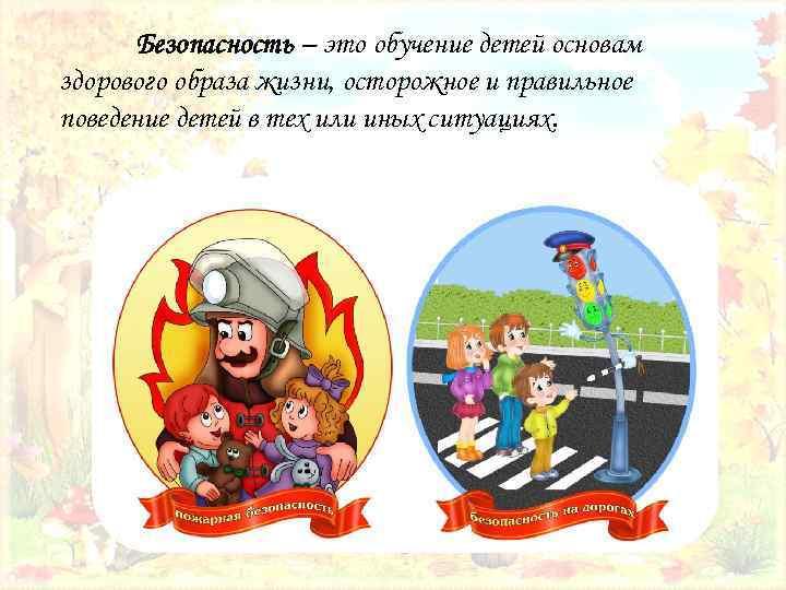 Безопасность – это обучение детей основам здорового образа жизни, осторожное и правильное поведение детей