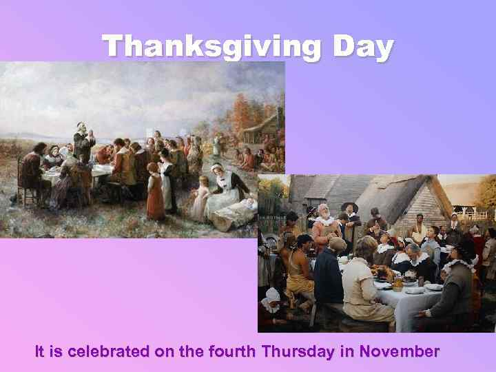 Thanksgiving Day It is celebrated on the fourth Thursday in November