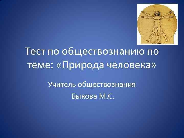 Тест по обществознанию по теме: «Природа человека» Учитель обществознания Быкова М. С.