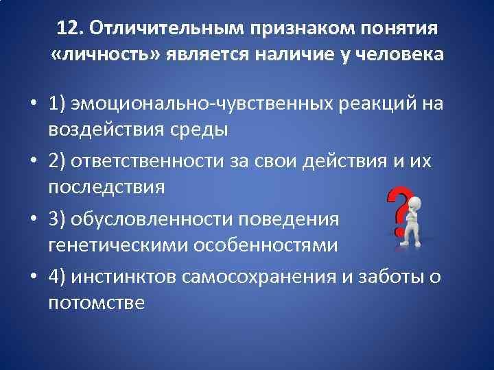 12. Отличительным признаком понятия «личность» является наличие у человека • 1) эмоционально-чувственных реакций на
