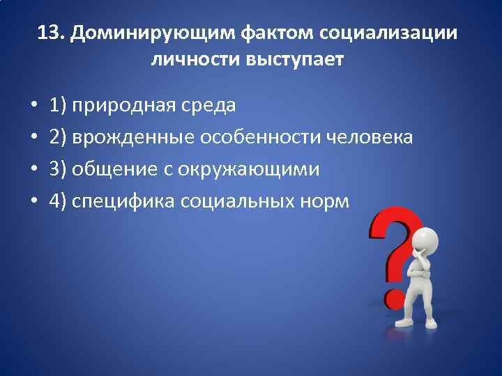 13. Доминирующим фактом социализации личности выступает • • 1) природная среда 2) врожденные особенности