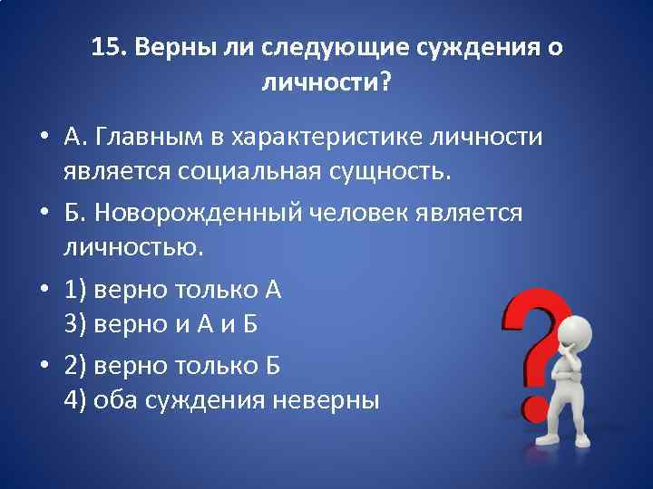 15. Верны ли следующие суждения о личности? • А. Главным в характеристике личности является