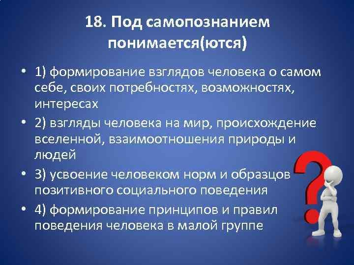 18. Под самопознанием понимается(ются) • 1) формирование взглядов человека о самом себе, своих потребностях,