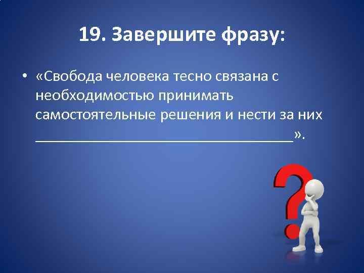 19. Завершите фразу: • «Свобода человека тесно связана с необходимостью принимать самостоятельные решения и