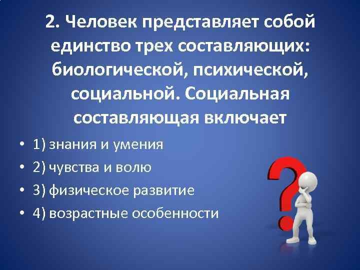 2. Человек представляет собой единство трех составляющих: биологической, психической, социальной. Социальная составляющая включает •