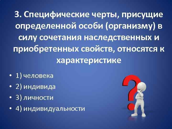 3. Специфические черты, присущие определенной особи (организму) в силу сочетания наследственных и приобретенных свойств,