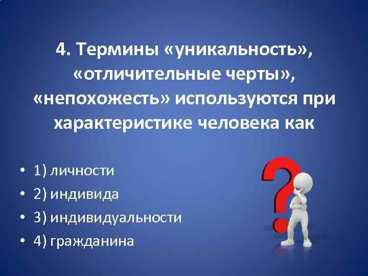 4. Термины «уникальность» , «отличительные черты» , «непохожесть» используются при характеристике человека как •
