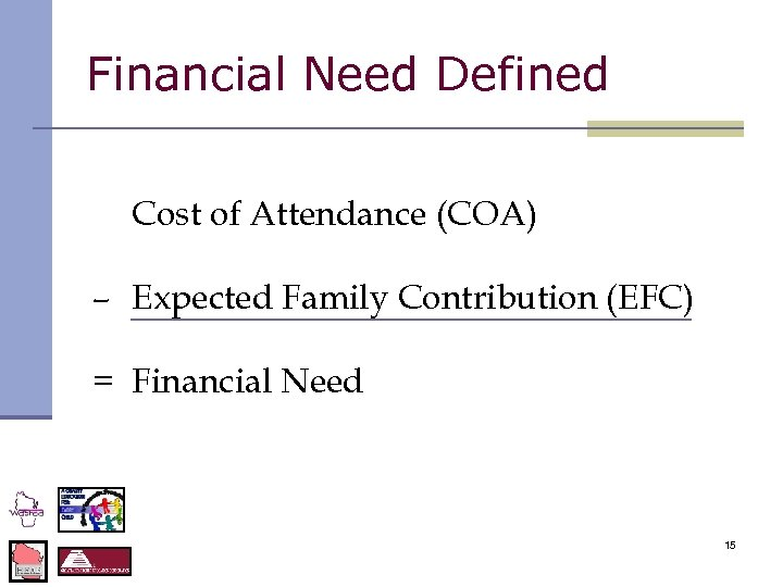 Financial Need Defined Cost of Attendance (COA) – Expected Family Contribution (EFC) = Financial
