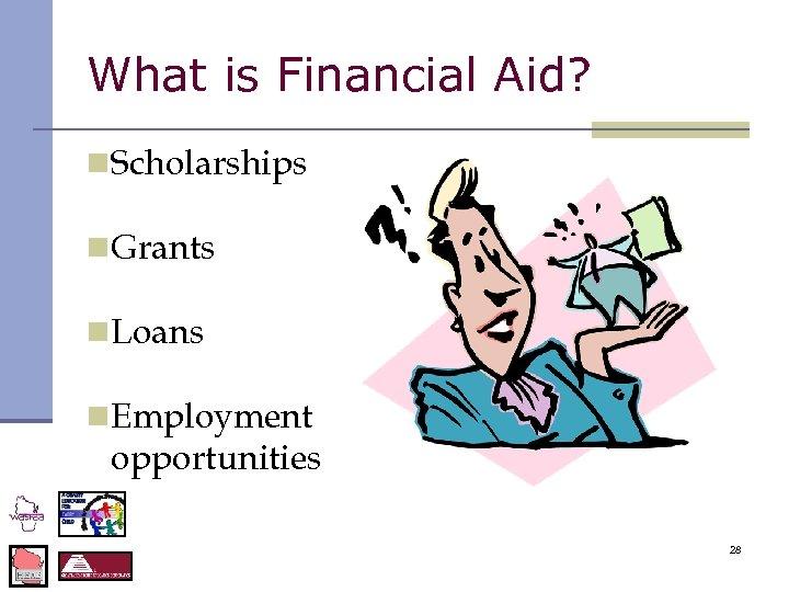 What is Financial Aid? n. Scholarships n. Grants n. Loans n. Employment opportunities 28