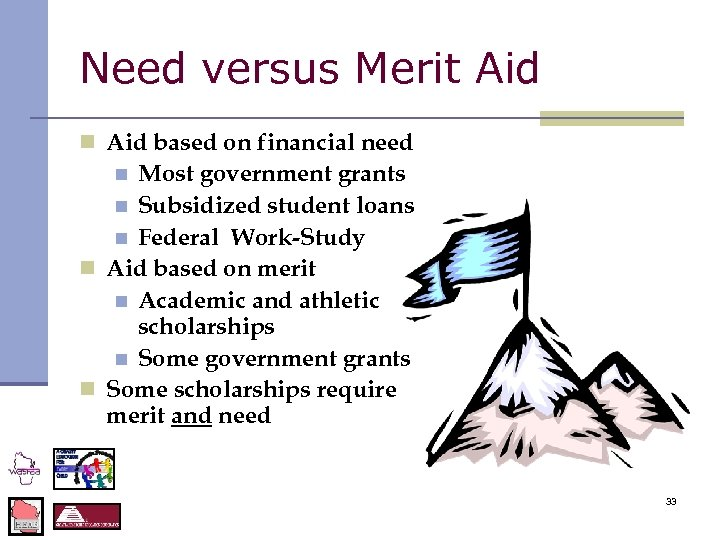 Need versus Merit Aid n Aid based on financial need Most government grants n