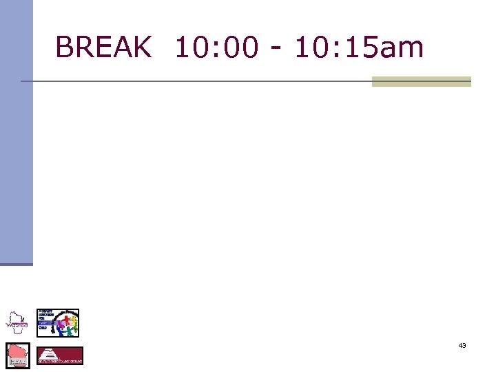 BREAK 10: 00 - 10: 15 am 43