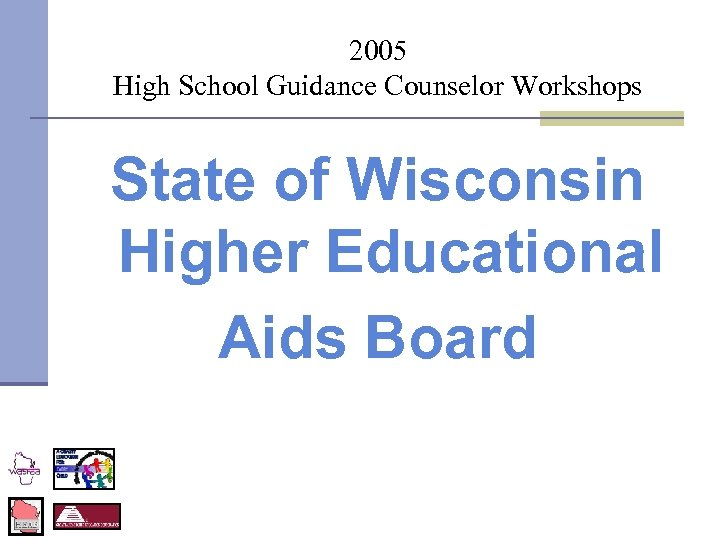 2005 High School Guidance Counselor Workshops State of Wisconsin Higher Educational Aids Board