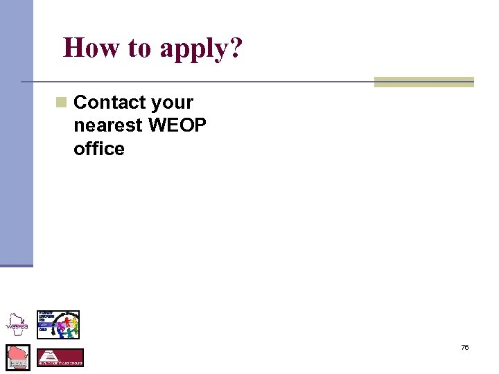 How to apply? n Contact your nearest WEOP office 76
