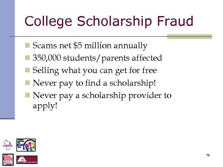 College Scholarship Fraud n Scams net $5 million annually n 350, 000 students/parents affected