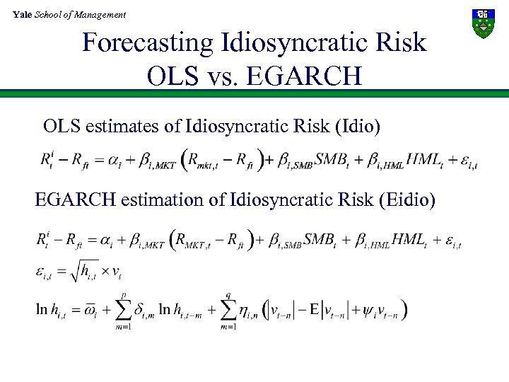 Yale School of Management Forecasting Idiosyncratic Risk OLS vs. EGARCH OLS estimates of Idiosyncratic