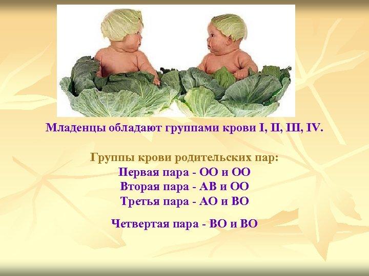 Младенцы обладают группами крови I, III, IV. Группы крови родительских пар: Первая пара -