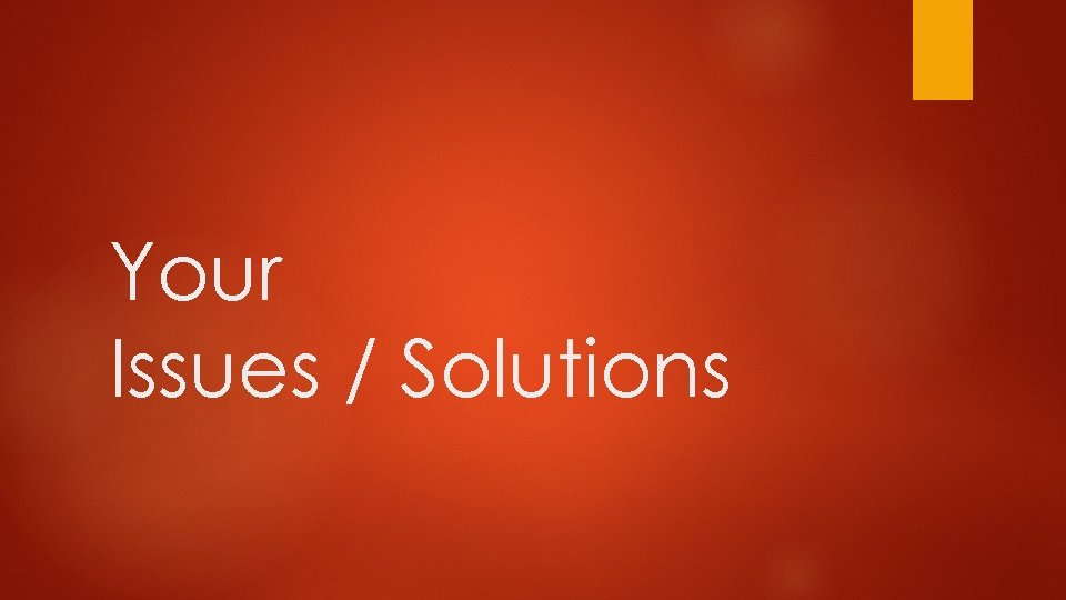 Your Issues / Solutions
