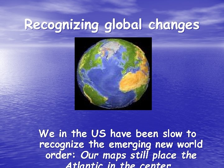 Recognizing global changes We in the US have been slow to recognize the emerging