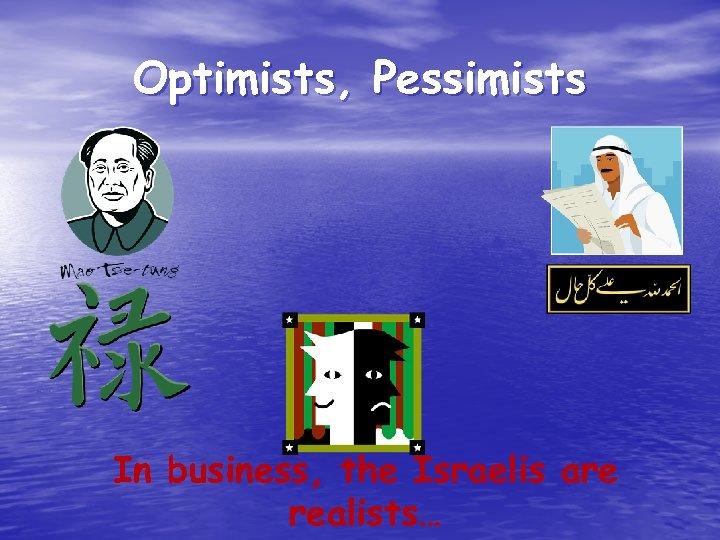 Optimists, Pessimists In business, the Israelis are realists…