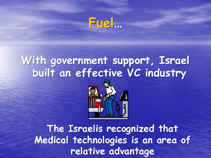 Fuel… With government support, Israel built an effective VC industry The Israelis recognized that