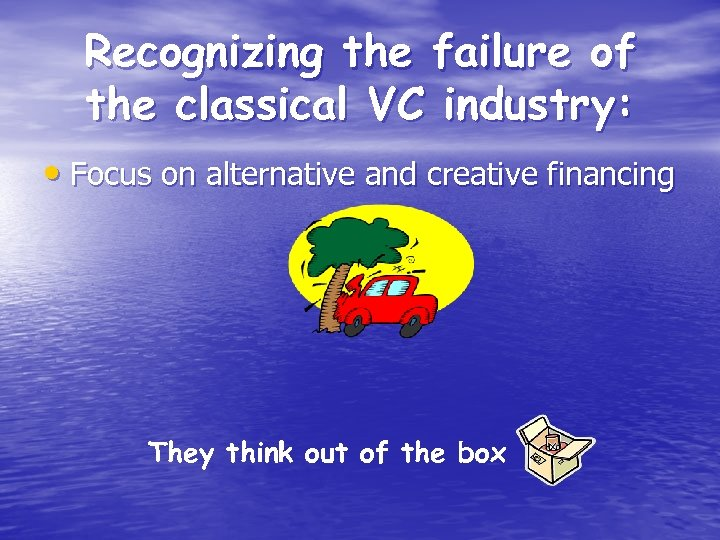 Recognizing the failure of the classical VC industry: • Focus on alternative and creative