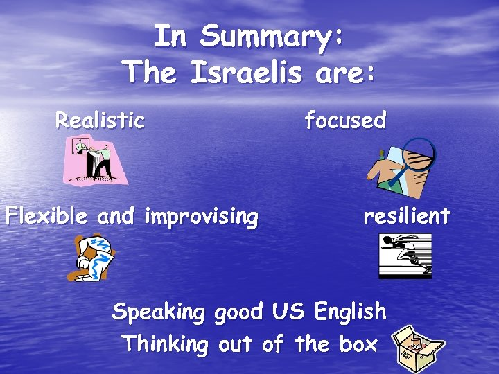 In Summary: The Israelis are: Realistic Flexible and improvising focused resilient Speaking good US