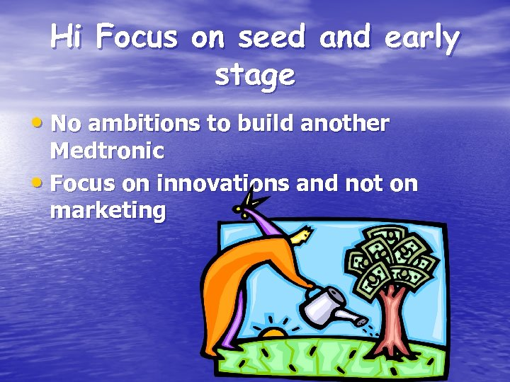 Hi Focus on seed and early stage • No ambitions to build another Medtronic