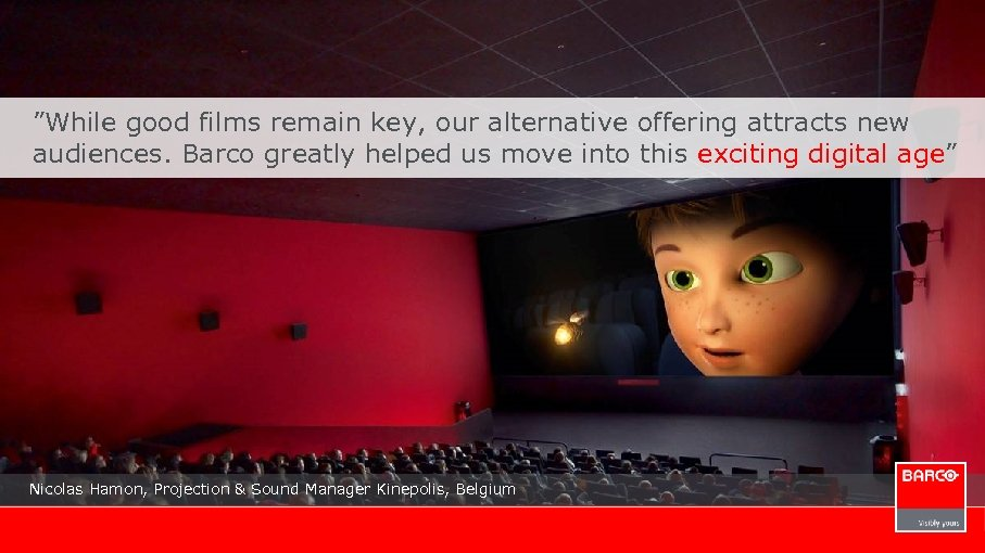 """While good films remain key, our alternative offering attracts new audiences. Barco greatly helped"