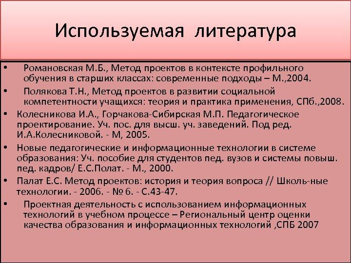 Используемая литература • • • Романовская М. Б. , Метод проектов в контексте профильного