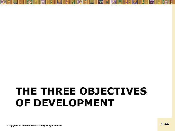THE THREE OBJECTIVES OF DEVELOPMENT Copyright © 2012 Pearson Addison-Wesley. All rights reserved. 1