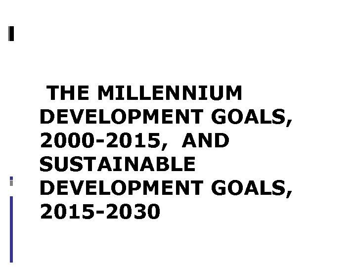 THE MILLENNIUM DEVELOPMENT GOALS, 2000 -2015, AND SUSTAINABLE DEVELOPMENT GOALS, 2015 -2030