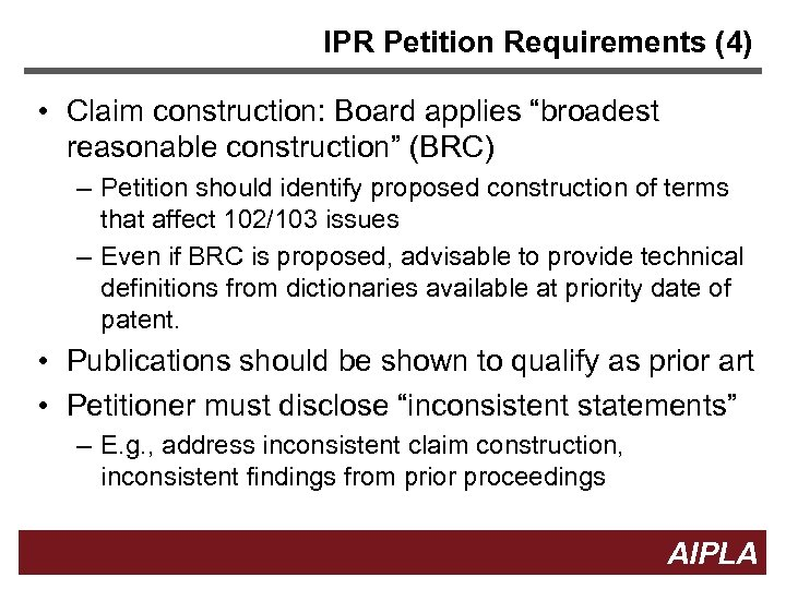 "IPR Petition Requirements (4) • Claim construction: Board applies ""broadest reasonable construction"" (BRC) –"