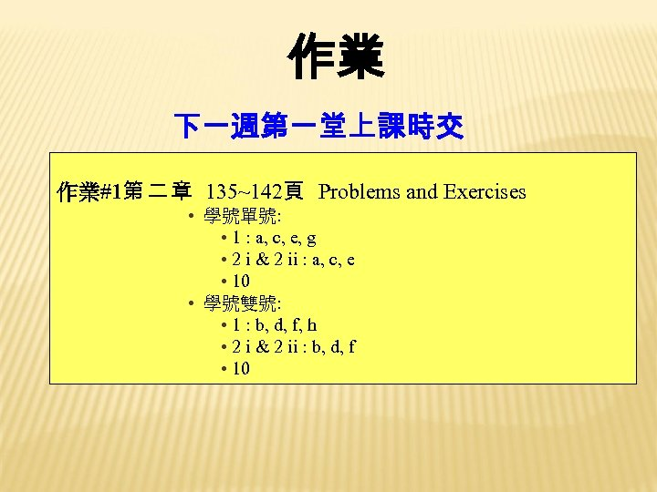 作業 下一週第一堂上課時交 作業#1第 二 章 135~142頁 Problems and Exercises • 學號單號: • 1 :