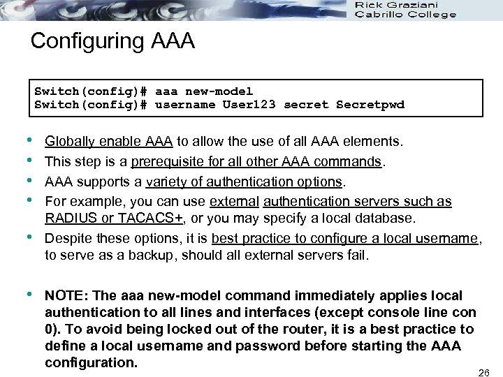 Configuring AAA Switch(config)# aaa new-model Switch(config)# username User 123 secret Secretpwd • • •