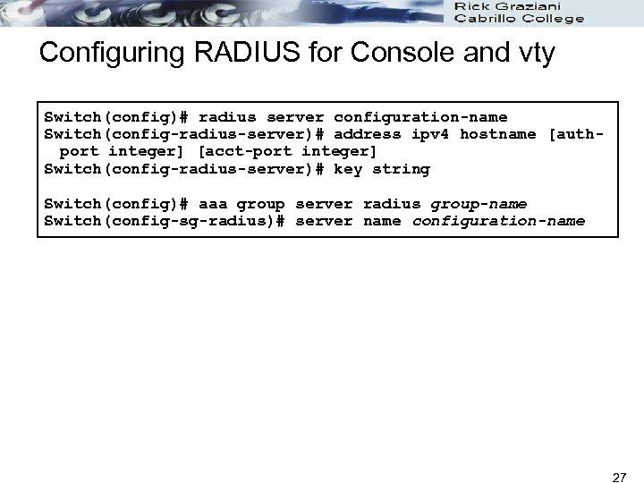 Configuring RADIUS for Console and vty Switch(config)# radius server configuration-name Switch(config-radius-server)# address ipv 4