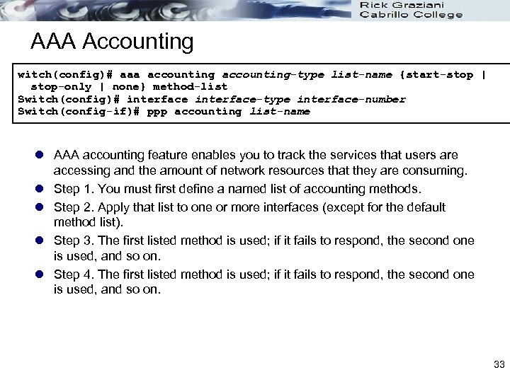 AAA Accounting witch(config)# aaa accounting-type list-name {start-stop   stop-only   none} method-list Switch(config)# interface-type