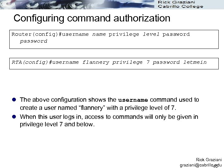 Configuring command authorization Router(config)#username privilege level password RTA(config)#username flannery privilege 7 password letmein l