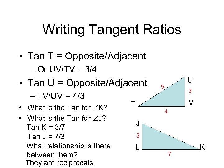 Writing Tangent Ratios • Tan T = Opposite/Adjacent – Or UV/TV = 3/4 •